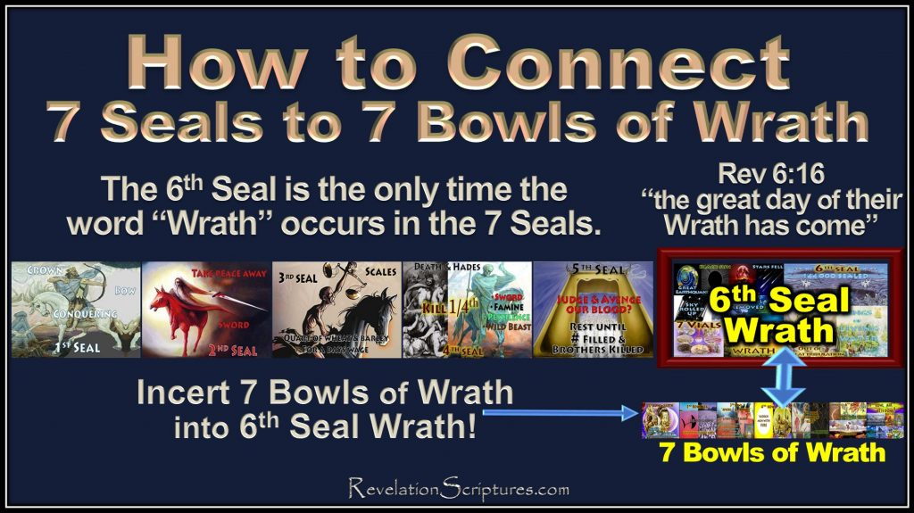 7 Seals,7Bowls,7 Bowls of Wrath,7 Vials,7 Vials of wrath,How to connect 7 Seals to 7 Bowls, Connect 7 Seals to 7 Bowls,connect 7 Seals to 7 Vials of Wrath,How to Join 7 Seals to 7 Bowls,Join Seals and Bowls,join Seals and Viles,6th Seal,Day of Wrath,great day of their wrath,merge 7 Seals to 7 Bowls,connect Seals to Bowls,Merge 7 Seals to 7 Vials,Book of Revelation,Wrath to Wrath,connect wrath to wrath,align Seals with Bowls,Align Seals to Vials,line up seals to Bowls,line up seals to vials,Line up 7 Seals to 7 Bowls,Rev 15,Rev 16,Revelation 15,Revelation 16,Rev 6,Revelation 6