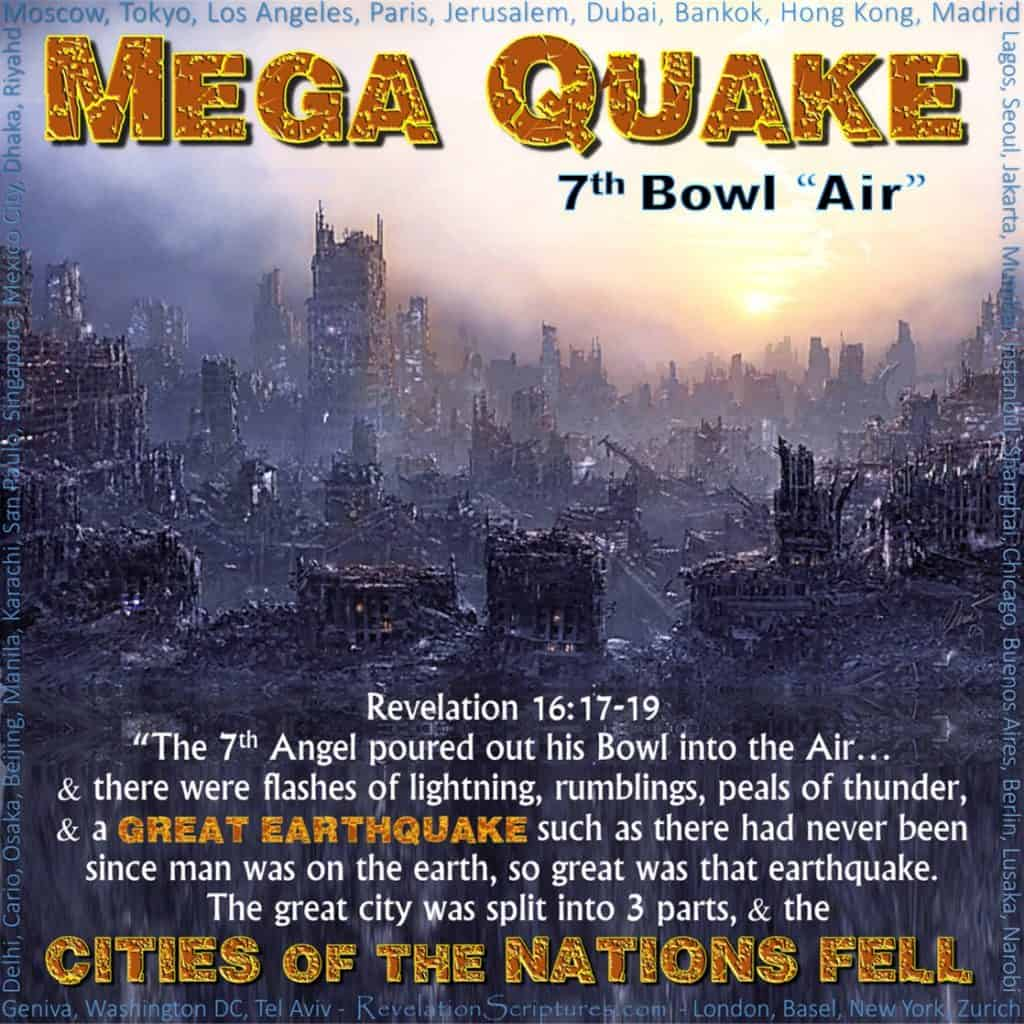 Seventh Bowl,7th Vail,7th Bowl,Vail.Wrath.Air.It is Done.Great Earthquake.City of Nations Fell.Island.Mountian.Babylon Remembered.Cup Wrath Hail.Book Revelation,Revelation Chapter 16, Mega Quake,Mega Earthquake,Global Earthquake